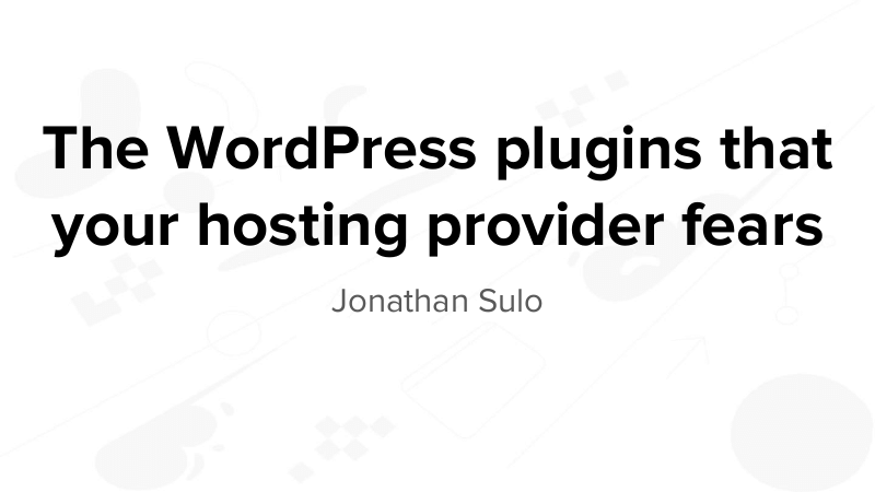 The WordPress plugins that your hosting provider fears, by Jonathan Sulo
